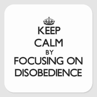 Keep Calm by focusing on Disobedience Square Sticker