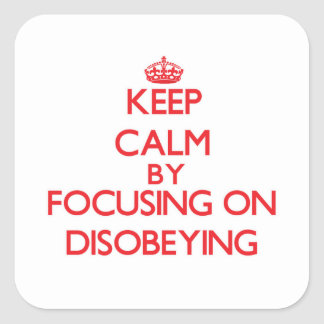 Keep Calm by focusing on Disobeying Square Stickers