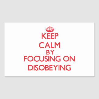Keep Calm by focusing on Disobeying Rectangle Sticker
