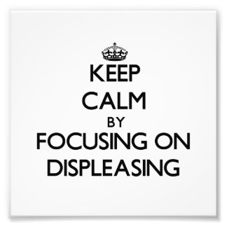 Keep Calm by focusing on Displeasing Photograph