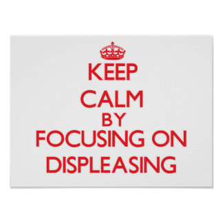 Keep Calm by focusing on Displeasing Poster