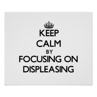 Keep Calm by focusing on Displeasing Posters