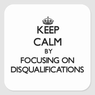 Keep Calm by focusing on Disqualifications Stickers