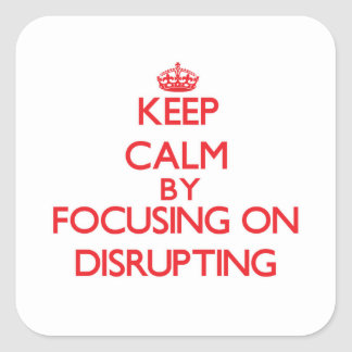Keep Calm by focusing on Disrupting Square Sticker
