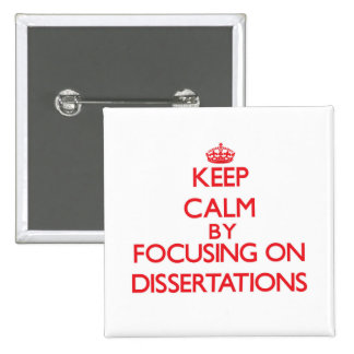 Keep Calm by focusing on Dissertations Pinback Buttons