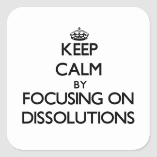 Keep Calm by focusing on Dissolutions Square Sticker