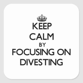 Keep Calm by focusing on Divesting Square Sticker