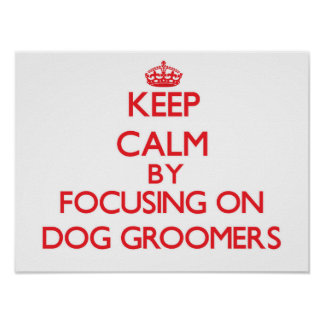 Keep Calm by focusing on Dog Groomers Posters