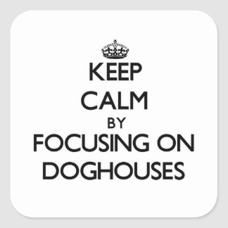 Keep Calm by focusing on Doghouses Square Sticker