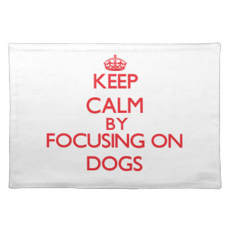 Keep calm by focusing on Dogs Placemat