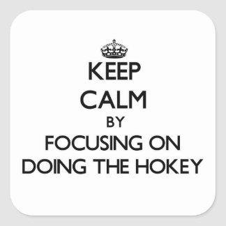 Keep Calm by focusing on Doing The Hokey Square Sticker