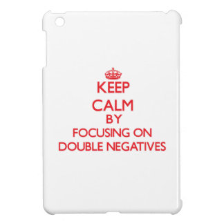 Keep Calm by focusing on Double Negatives Case For The iPad Mini