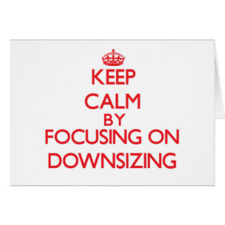 Keep Calm by focusing on Downsizing Greeting Card