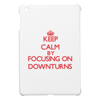 Keep Calm by focusing on Downturns iPad Mini Cases