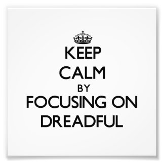 Keep Calm by focusing on Dreadful Photo Print