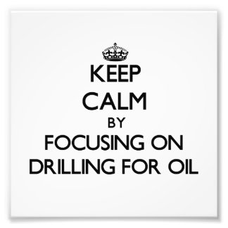Keep Calm by focusing on Drilling For Oil Photograph