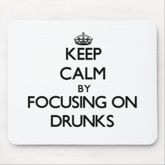 Keep Calm by focusing on Drunks Mouse Pad