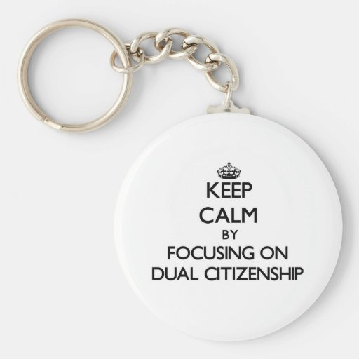 Keep Calm by focusing on Dual Citizenship Keychains