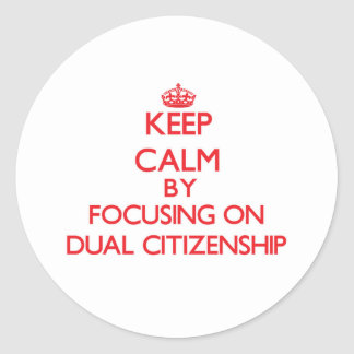 Keep Calm by focusing on Dual Citizenship Round Sticker