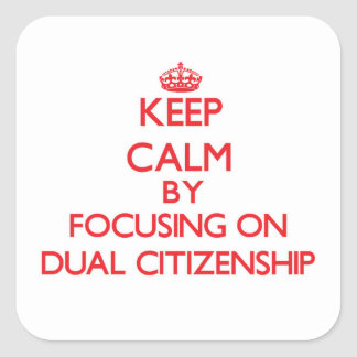Keep Calm by focusing on Dual Citizenship Square Sticker