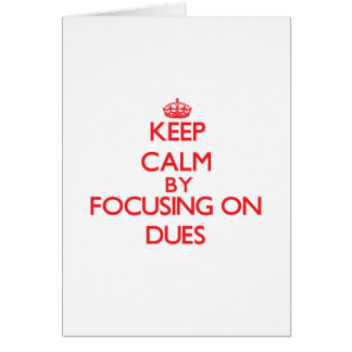 Keep Calm by focusing on Dues Greeting Card