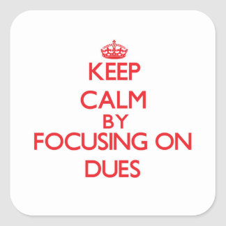 Keep Calm by focusing on Dues Square Sticker