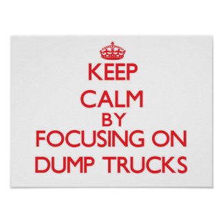 Keep Calm by focusing on Dump Trucks Poster
