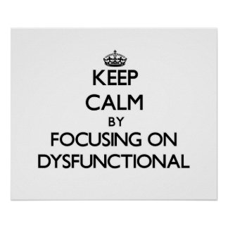 Keep Calm by focusing on Dysfunctional Posters