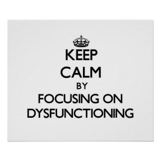 Keep Calm by focusing on Dysfunctioning Poster