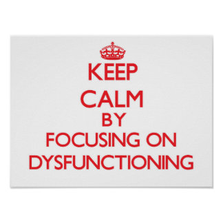 Keep Calm by focusing on Dysfunctioning Posters