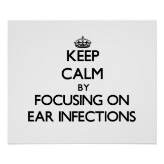 Keep Calm by focusing on EAR INFECTIONS Posters