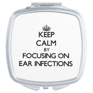 Keep Calm by focusing on EAR INFECTIONS Vanity Mirrors