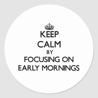 Keep Calm by focusing on EARLY MORNINGS Round Stickers