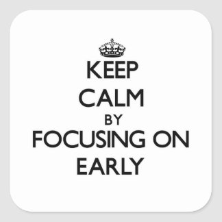 Keep Calm by focusing on EARLY Square Sticker