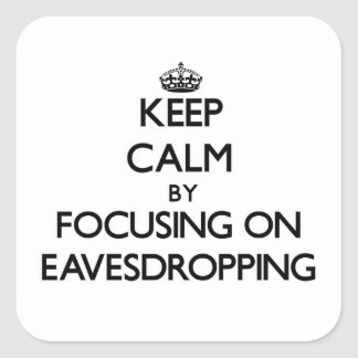 Keep Calm by focusing on EAVESDROPPING Square Sticker