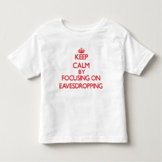 Keep Calm by focusing on EAVESDROPPING T-shirts