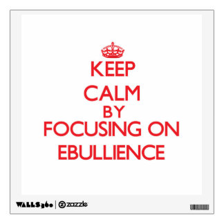 Keep Calm by focusing on EBULLIENCE Room Graphic