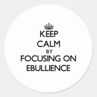Keep Calm by focusing on EBULLIENCE Round Sticker