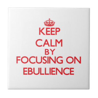 Keep Calm by focusing on EBULLIENCE Tile