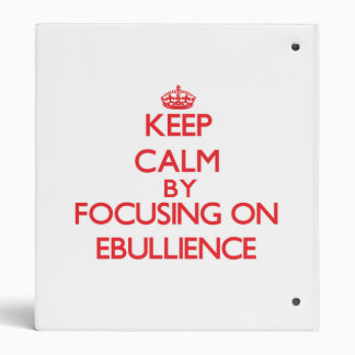 Keep Calm by focusing on EBULLIENCE Vinyl Binders