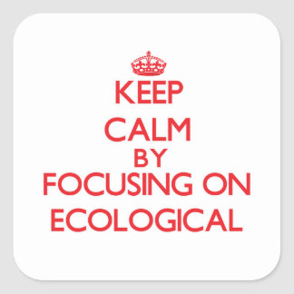 Keep Calm by focusing on ECOLOGICAL Square Stickers