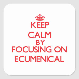 Keep Calm by focusing on ECUMENICAL Square Stickers