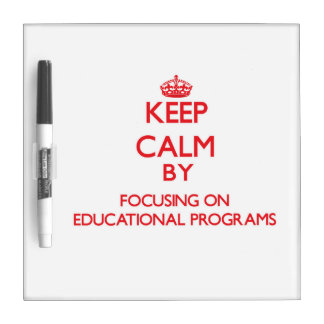 Keep Calm by focusing on EDUCATIONAL PROGRAMS Dry Erase White Board