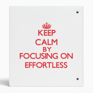 Keep Calm by focusing on EFFORTLESS 3 Ring Binders