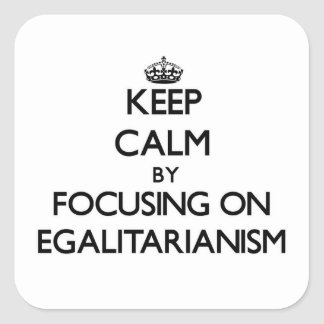 Keep Calm by focusing on EGALITARIANISM Square Sticker