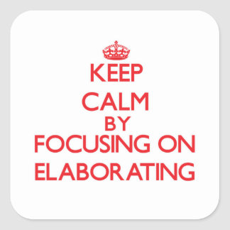 Keep Calm by focusing on ELABORATING Square Sticker