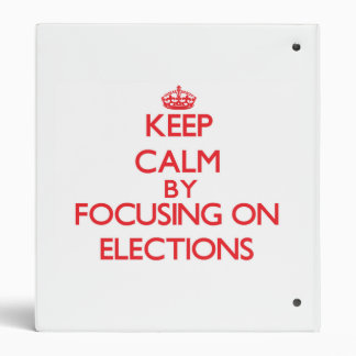 Keep Calm by focusing on ELECTIONS Vinyl Binder