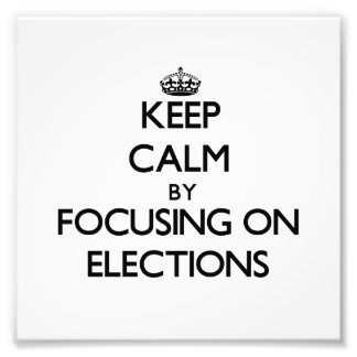 Keep Calm by focusing on ELECTIONS Art Photo