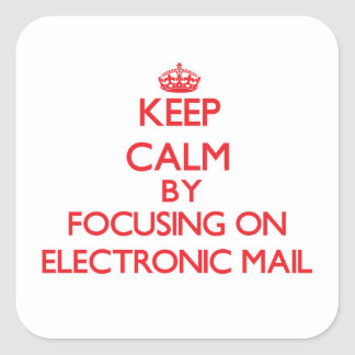 Keep Calm by focusing on ELECTRONIC MAIL Square Sticker