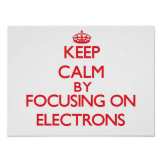 Keep Calm by focusing on ELECTRONS Poster